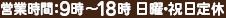 営業時間:9:00~18:00 日曜・祝日定休